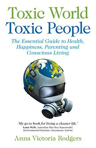 Toxic World Toxic People: The Essential Guide To Health Happiness Parenting and Conscious Living Anna Victoria Rodgers