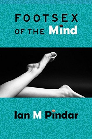 Foot Sex of the Mind  by  Ian M Pindar