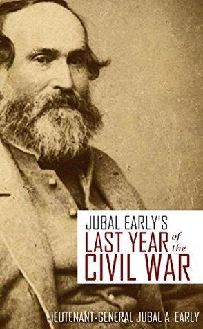 Jubal Earlys Last Year of the American Civil War  by  Lieutenant-General Jubal A. Early