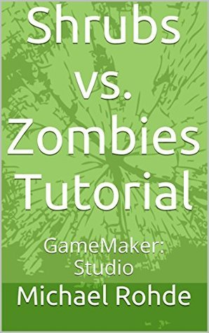 Shrubs vs. Zombies Tutorial: GameMaker: Studio (GameMaker: Studio Tutorials Book 2) Michael Rohde