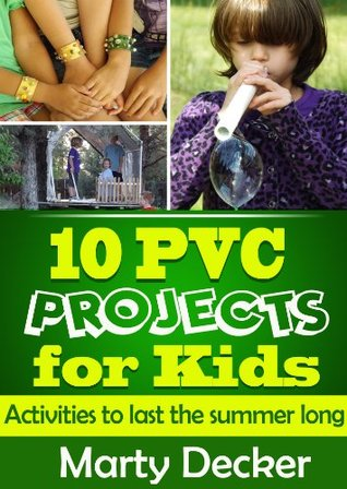10 PVC Projects for Kids: Activities to Last the Summer Long  by  Marty Decker