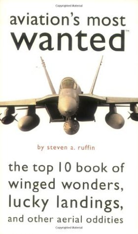 Aviations Most Wanted: The Top 10 Book of Winged Wonders, Lucky Landings, and Other Aerial Oddities  by  Steven A. Ruffin