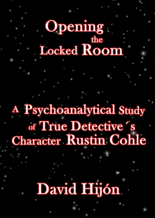 Opening the Locked Room: A Psychoanalytical Study of True Detective´s Character Rustin Cohle David Hijón Romero