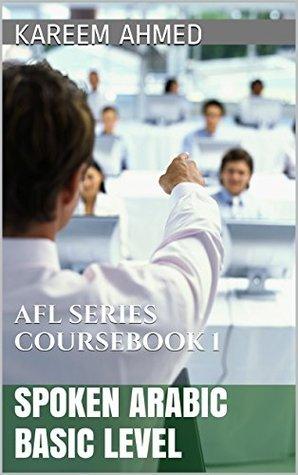 SPOKEN ARABIC BASIC LEVEL: AFL SERIES COURSEBOOK 1 KAREEM AHMED