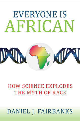 Everyone Is African: How Science Explodes the Myth of Race Daniel J. Fairbanks