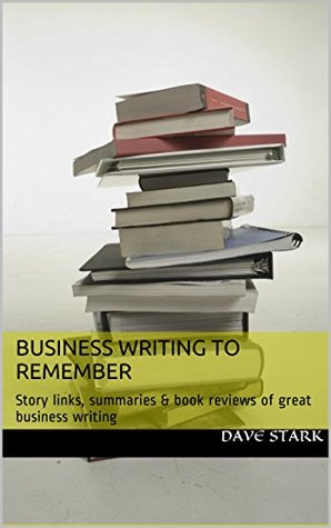 Business Writing to Remember: Story links, summaries & book reviews of great business writing.  by  Dave Stark