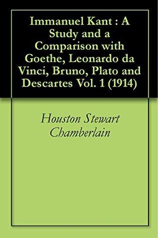 Immanuel Kant : A Study and a Comparison with Goethe, Leonardo da Vinci, Bruno, Plato and Descartes Vol. 1 (1914) Houston Stewart Chamberlain