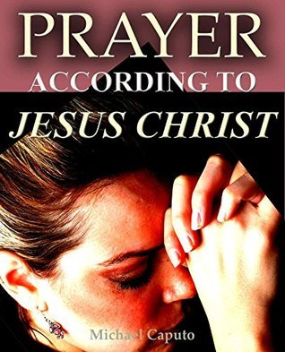 Prayer--According to Jesus Christ: Seven Principles From Our Lord for a Richer and More Effective Prayer Life Michael Caputo