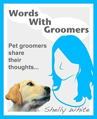 Words With Groomers: Pet groomers share their thoughts...  by  Shelly White