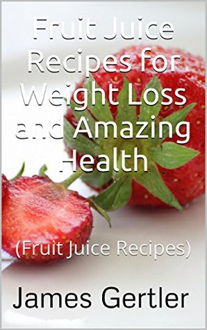 Fruit Juice Recipes for Weight Loss and Amazing Health:  by  James Gertler