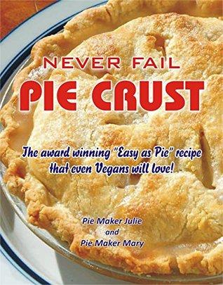 Never Fail Pie Crust.: The award winning Easy As Pie crust recipe even Vegans will love!  by  Pie Maker Julie