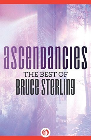 Ascendancies: The Best of Bruce Sterling Bruce Sterling