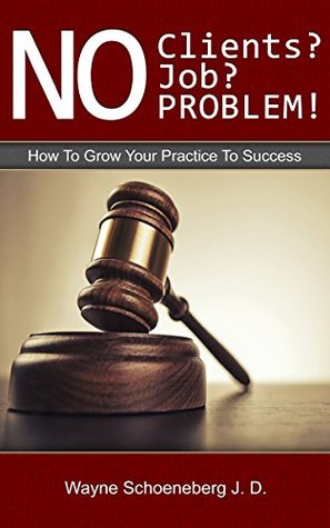 No Clients? No Job? No Problem!: How To Grow Your Practice To Success  by  Wayne Schoeneberg