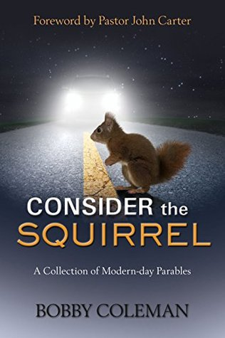 Consider the Squirrel: A Collection of Modern-Day Parables  by  Bobby Coleman