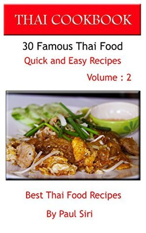 THAI COOKBOOK: 30 Famous Thai Food Quick and Easy Recipe Volume 2: Best Thai Food Recipes (THAI COOK BOOK)  by  Paul Siri
