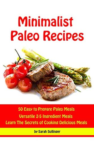 Minimalist Paleo Recipes: 50 Delicious Paleo Recipes With Only 2-5 Ingredients That You Can Use Everyday Sarah Sullinger