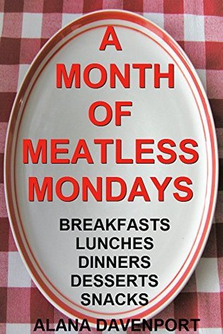 A Month of Meatless Mondays: Breakfasts-Lunches-Dinners-Desserts-Snacks Alana Davenport