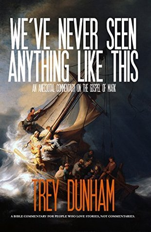 Weve Never Seen Anything Like This: An Anecdotal Commentary on the Gospel of Mark  by  Trey Dunham