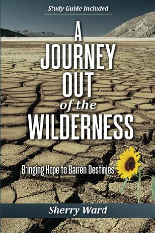 A Journey Out of the Wilderness: Bringing Hope to Barren Destinies  by  Sherry Ward