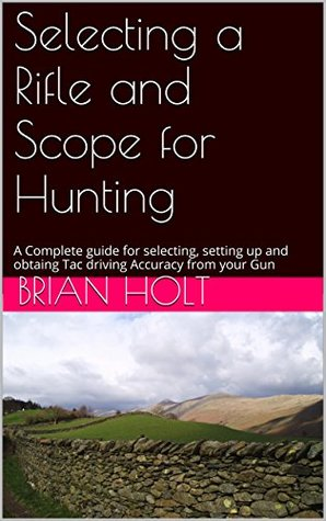 Selecting a Rifle and Scope for Hunting: A Complete guide for selecting, setting up and obtaing Tac driving Accuracy from your Gun Brian Holt