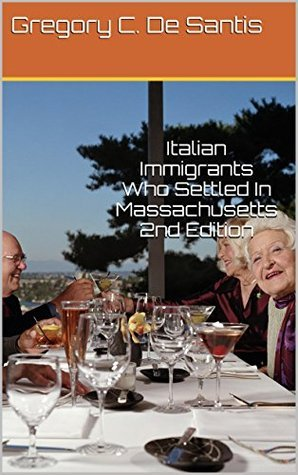 Italian Immigrants Who Settled In Massachusetts 2nd Edition  by  Gregory C. De Santis