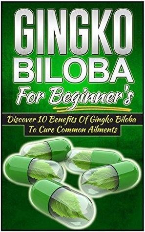 Gingko Biloba For Beginners - Discover 10 Benefits Of Gingko Biloba To Cure Common Ailments (Ginkgo Biloba Medicine, Ginkgo Biloba Healing Book, Ginkgo ... Biloba Guide, Ginkgo Biloba Supplements)  by  Janelle Watkinson