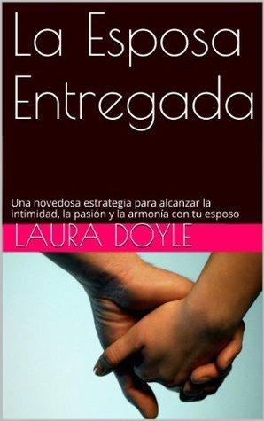 La Esposa Entregada: Una Novedosa Estrategia para Alcanzar La Intimidad, La Pasión y La Armonía con Tu Esposo Laura Doyle