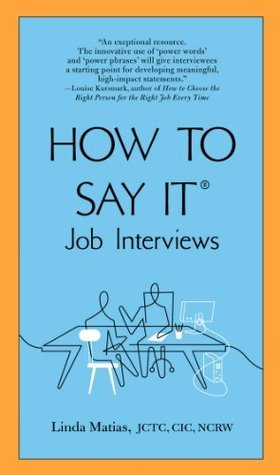 How to Say It Job Interviews  by  JCTC, CIC, NCRW, Linda Matias