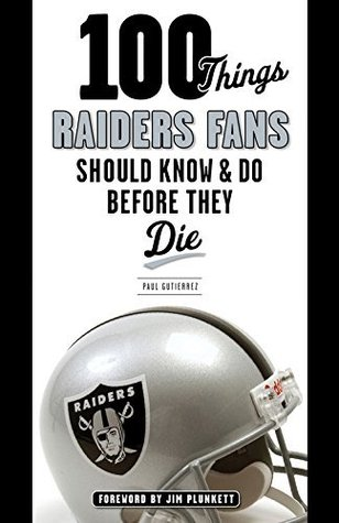 100 Things Raiders Fans Should Know & Do Before They Die (100 Things...Fans Should Know)  by  Paul Gutierrez