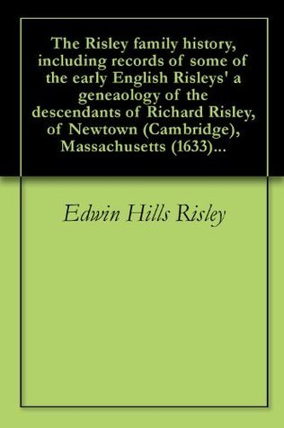 The Risley family history, including records of some of the early English Risleys a geneaology of the descendants of Richard Risley, of Newtown (Cambridge), Massachusetts (1633)... Edwin Hills Risley