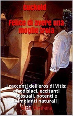 Cuckold - Felice di avere una moglie troia: I racconti delleros di Vitis: afrodisiaci, eccitanti sessuali, potenti e stimolanti naturali| Vitis Vinifera