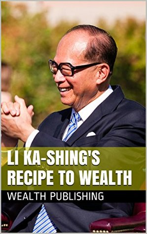 Li Ka-Shings Recipe To Wealth: A Life Of Berkley, Stanford, Knowledge, And Success Wealth Publishing