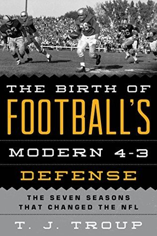 The Birth of Footballs Modern 4-3 Defense: The Seven Seasons That Changed the NFL T J Troup