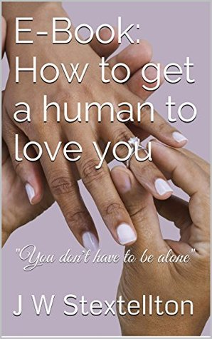 E-Book: How to get a human to love you J W Stextellton