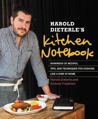 Harold Dieterles Kitchen Notebook: Hundreds of Recipes, Tips, and Techniques for Cooking Like a Chef at Home  by  Harold Dieterle