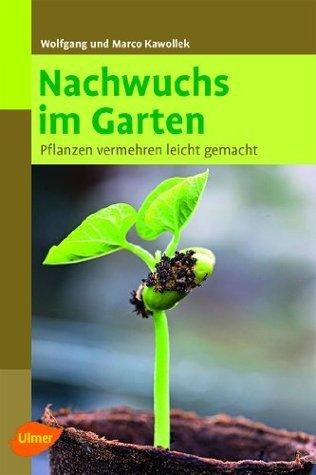 Nachwuchs im Garten: Pflanzen vermehren leicht gemacht  by  Marco Kawollek