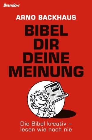 Bibel dir deine Meinung. Die Bibel kreativ - lesen wie noch nie  by  Arno Backhaus