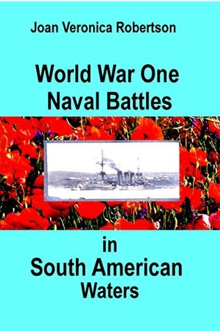 World War One Naval Battles In South American Waters Joan Veronica Robertson