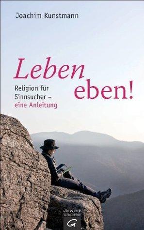 Leben eben!: Religion für Sinnsucher - eine Anleitung Joachim Kunstmann