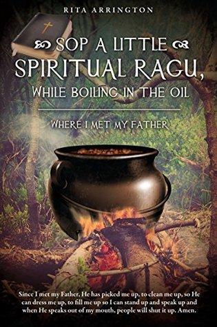 SOP A LITTLE SPIRITUAL RAGU, WHILE BOILING IN THE OIL.: WHERE I MET MY FATHER Rita Arrington