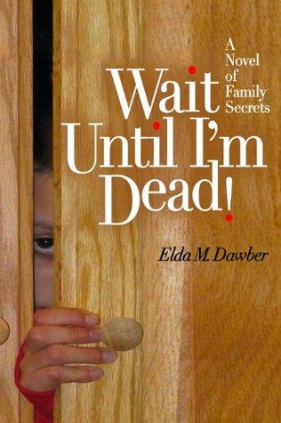 Wait Until Im Dead!: A Novel of Family Secrets  by  Elda Dawber