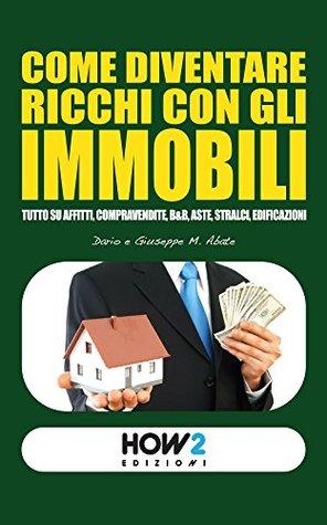 COME DIVENTARE RICCHI CON GLI IMMOBILI. Tutto su Affitti, Compravendite, B&B, Aste, Stralci, Edificazioni (HOW2 Edizioni Vol. 23)  by  Dario Abate
