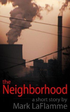 The Neighborhood - A short story Mark Laflamme