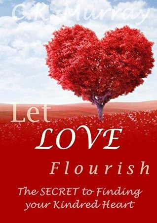 Let Love Flourish: The Secret to Finding Your Kindred Heart  by  C.K. Murray