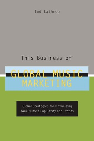 This Business of Global Music Marketing: Global Strategies for Maximizing Your Musics Popularity and Profits Tad Lathrop