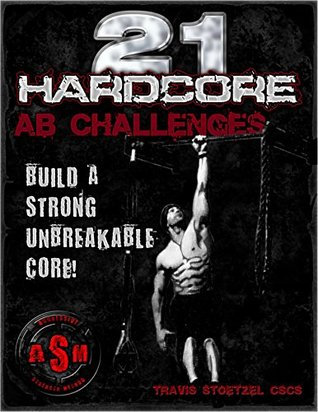 21 Hardcore Ab Challenges: Build a Strong Unbreakable Core!  by  Travis Stoetzel