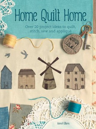 Home Quilt Home: Over 20 Project Ideas to Quilt, Stitch, Sew & Applique  by  Janet Clare