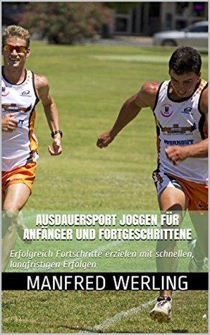 Ausdauersport Joggen für Anfänger und Fortgeschrittene: Erfolgreich Fortschritte erzielen mit schnellen, langfristigen Erfolgen  by  Manfred Werling