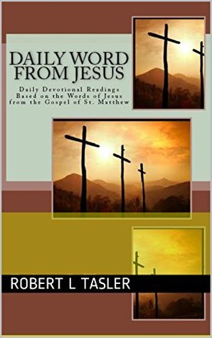 Daily Word From Jesus: Christian Devotions for Each Day Based on the Words of Jesus from St. Matthew  by  Robert L. Tasler