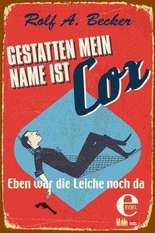 Gestatten, mein Name ist Cox: Eben war die Leiche noch da Rolf A. Becker